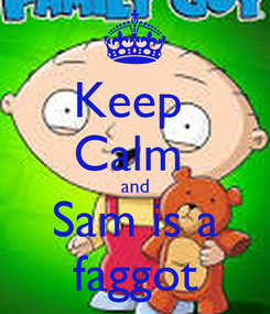 Poster: Keep  Calm  and Sam is a faggot