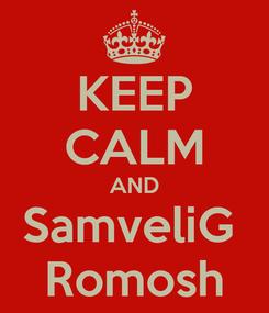 Poster: KEEP CALM AND SamveliG  Romosh