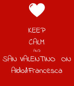 Poster: KEEP CALM AND SAN VALENTINO  ON Aldo&Francesca