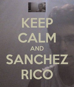 Poster: KEEP CALM AND SANCHEZ RICO
