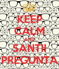 Poster: KEEP CALM AND SANTII PREGUNTA
