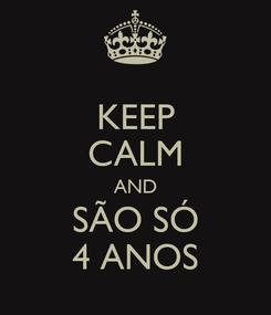 Poster: KEEP CALM AND SÃO SÓ 4 ANOS