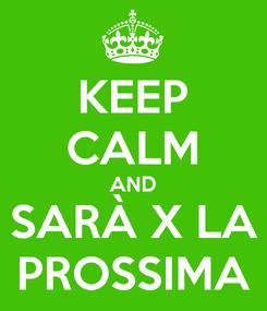 Poster: KEEP CALM AND SARÀ X LA PROSSIMA
