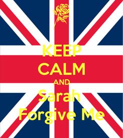 Poster: KEEP CALM AND Sarah  Forgive Me