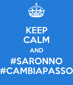 Poster: KEEP CALM AND #SARONNO #CAMBIAPASSO