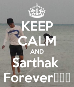 Poster: KEEP CALM AND Sarthak  Forever😘😘😘