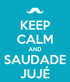 Poster: KEEP CALM AND SAUDADE JUJÉ