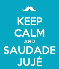 Poster: KEEP CALM AND SAUDADE JUJÉ