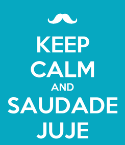 Poster: KEEP CALM AND SAUDADE JUJE
