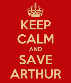 Poster: KEEP CALM AND SAVE ARTHUR