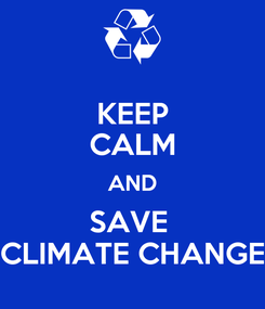 Poster: KEEP CALM AND SAVE  CLIMATE CHANGE