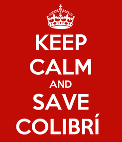 Poster: KEEP CALM AND SAVE COLIBRÍ