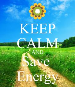 Poster: KEEP CALM AND Save  Energy