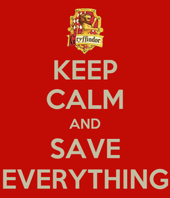 Poster: KEEP CALM AND SAVE EVERYTHING