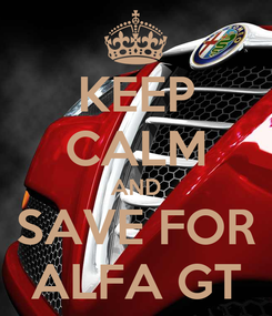 Poster: KEEP CALM AND SAVE FOR ALFA GT