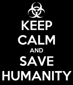 Poster: KEEP CALM AND SAVE HUMANITY