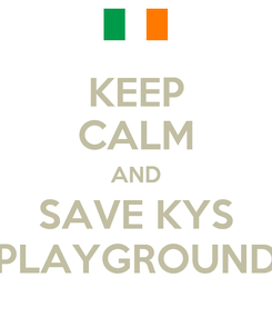 Poster: KEEP CALM AND SAVE KYS PLAYGROUND