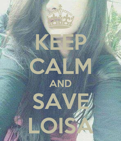 Poster: KEEP CALM AND SAVE LOISA