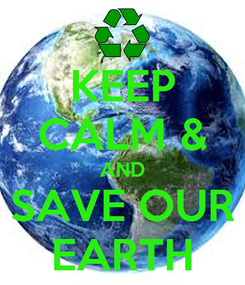Poster: KEEP CALM & AND SAVE OUR EARTH