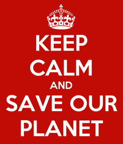 Poster: KEEP CALM AND SAVE OUR PLANET