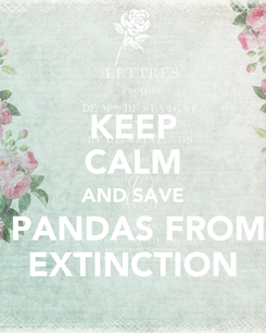 Poster: KEEP CALM AND SAVE  PANDAS FROM EXTINCTION