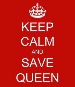 Poster: KEEP CALM AND SAVE QUEEN