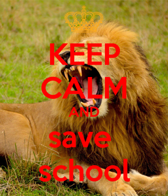 Poster: KEEP CALM AND save  school
