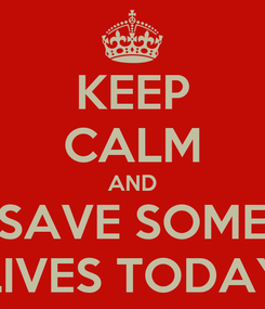 Poster: KEEP CALM AND SAVE SOME LIVES TODAY