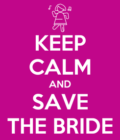 Poster: KEEP CALM AND SAVE THE BRIDE