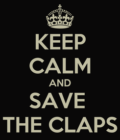 Poster: KEEP CALM AND SAVE  THE CLAPS