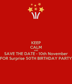 Poster: KEEP CALM AND SAVE THE DATE - 10th November FOR Surprise 50TH BIRTHDAY PARTY