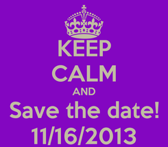 Poster: KEEP CALM AND Save the date! 11/16/2013