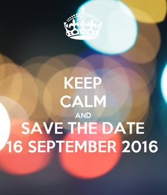 Poster: KEEP CALM AND SAVE THE DATE 16 SEPTEMBER 2016