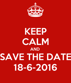 Poster: KEEP CALM AND  SAVE THE DATE 18-6-2016