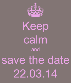 Poster: Keep calm and save the date 22.03.14
