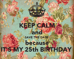 Poster: KEEP CALM and SAVE THE DATE  because IT'S MY 25th BIRTHDAY