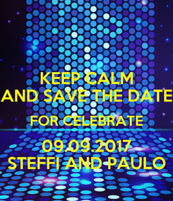 Poster: KEEP CALM AND SAVE THE DATE FOR CELEBRATE 09.09.2017 STEFFI AND PAULO