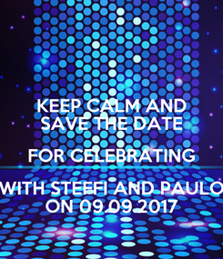 Poster: KEEP CALM AND SAVE THE DATE FOR CELEBRATING WITH STEFFI AND PAULO ON 09.09.2017
