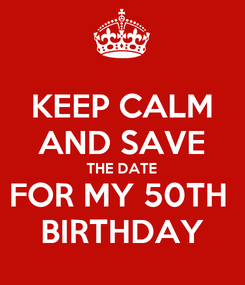 Poster: KEEP CALM AND SAVE THE DATE FOR MY 50TH  BIRTHDAY
