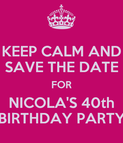 Poster: KEEP CALM AND SAVE THE DATE FOR NICOLA'S 40th BIRTHDAY PARTY