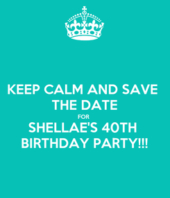 Poster: KEEP CALM AND SAVE  THE DATE FOR  SHELLAE'S 40TH  BIRTHDAY PARTY!!!