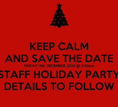Poster: KEEP CALM AND SAVE THE DATE FRIDAY 19th DECEMBER, 2014 @ 2:30pm STAFF HOLIDAY PARTY DETAILS TO FOLLOW
