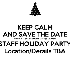 Poster: KEEP CALM AND SAVE THE DATE FRIDAY 19th DECEMBER, 2014 @ 2:30pm STAFF HOLIDAY PARTY Location/Details TBA
