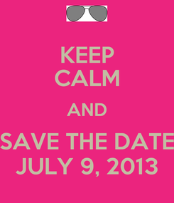 Poster: KEEP CALM AND SAVE THE DATE JULY 9, 2013
