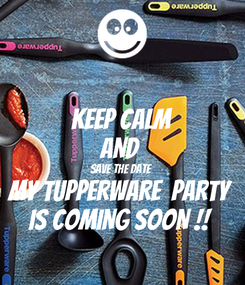 Poster: KEEP CALM AND  SAVE THE DATE  MY TUPPERWARE  PARTY  IS COMING SOON !!