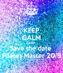 Poster: KEEP CALM AND Save the date  Pilates Master 20/9