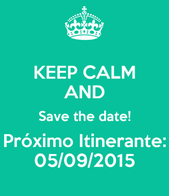 Poster: KEEP CALM AND Save the date! Próximo Itinerante: 05/09/2015