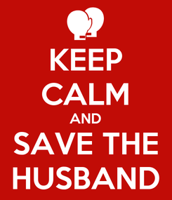 Poster: KEEP CALM AND SAVE THE HUSBAND