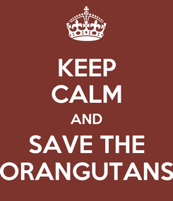 Poster: KEEP CALM AND SAVE THE ORANGUTANS