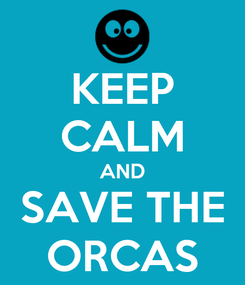 Poster: KEEP CALM AND SAVE THE ORCAS